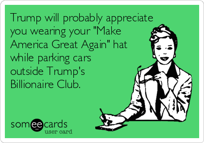 """Trump will probably appreciate you wearing your """"Make America Great Again"""" hat while parking cars outside Trump's Billionaire Club."""
