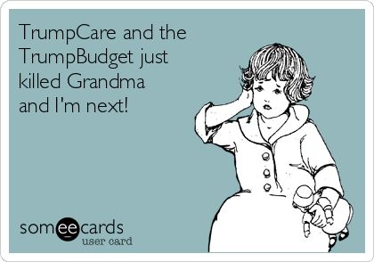 TrumpCare and the TrumpBudget just killed Grandma and I'm next!