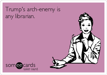 Trump's arch-enemy is any librarian.