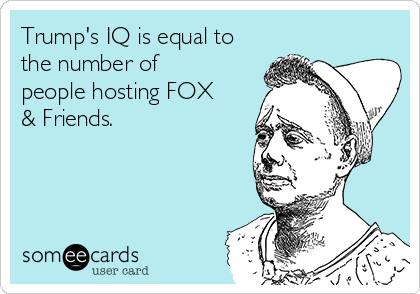 Trump's IQ is equal to the number of people hosting FOX & Friends.