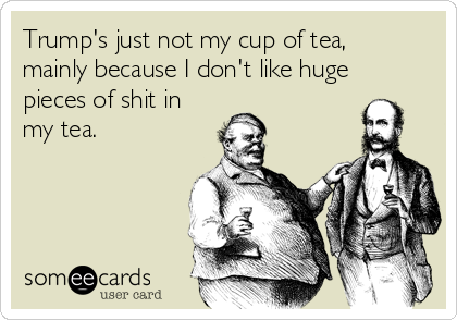 Trump's just not my cup of tea, mainly because I don't like huge pieces of shit in my tea.