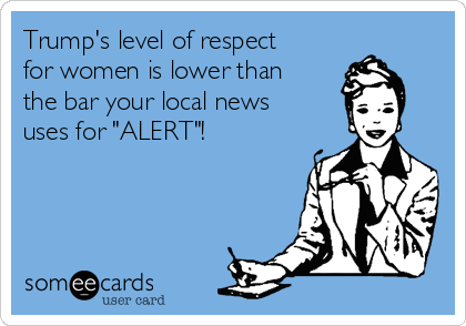 "Trump's level of respect for women is lower than the bar your local news uses for ""ALERT""!"