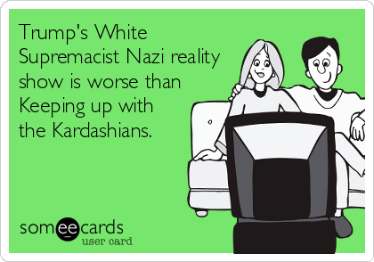 Trump's White  Supremacist Nazi reality show is worse than Keeping up with the Kardashians.
