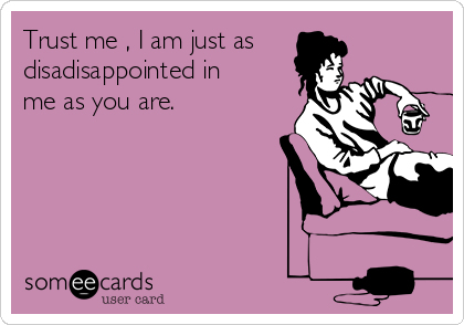 Trust me , I am just as disadisappointed in me as you are.