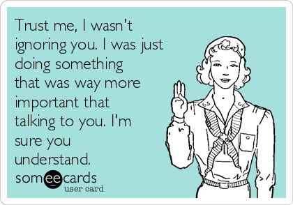 Trust me, I wasn't ignoring you. I was just doing something that was way more important that talking to you. I'm sure you understand.