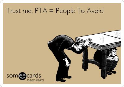 Trust me, PTA = People To Avoid