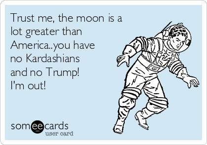 Trust me, the moon is a lot greater than America..you have no Kardashians and no Trump!  I'm out!