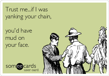 Trust me...if I was  yanking your chain,  you'd have mud on your face.