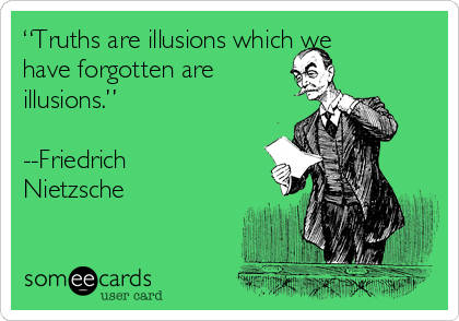 """""""Truths are illusions which we have forgotten are illusions.""""  --Friedrich Nietzsche"""