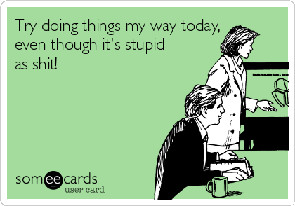 Try doing things my way today, even though it's stupid as shit!