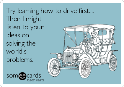 Try learning how to drive first.... Then I might listen to your ideas on  solving the world's problems.