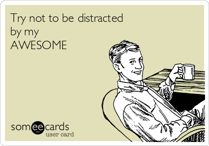 Try not to be distracted  by my AWESOME