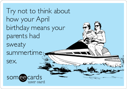 Try not to think about how your April birthday means your parents had  sweaty summertime sex.