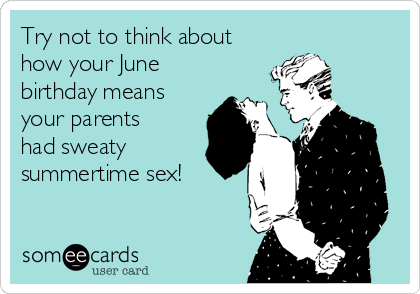 Try not to think about how your June birthday means your parents had sweaty summertime sex!