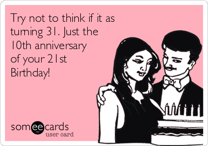 Try not to think if it as turning 31. Just the 10th anniversary of your 21st Birthday!