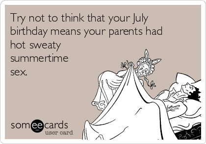 Try not to think that your July birthday means your parents had hot sweaty summertime sex.