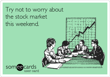 Try not to worry about the stock market this weekend.