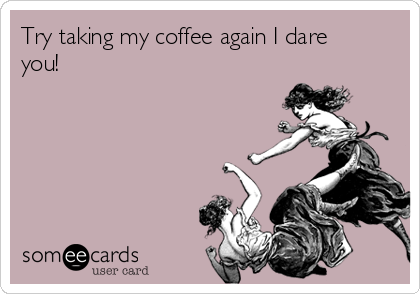 Try taking my coffee again I dare you!