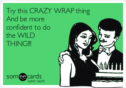 Try this CRAZY WRAP thing And be more confident to do the WILD THING!!!