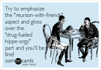"""Try to emphasize the """"reunion-with-friends"""" aspect and gloss over the """"drug-fueled hippe-orgy"""" part and you'll be fine!"""
