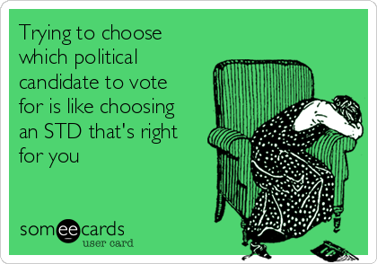 Trying to choose which political candidate to vote for is like choosing an STD that's right for you
