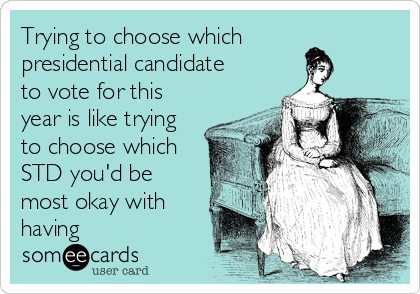 Trying to choose which presidential candidate to vote for this year is like trying to choose which STD you'd be most okay with having