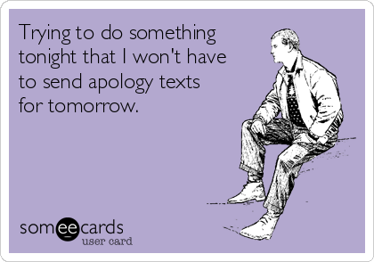 Trying to do something tonight that I won't have to send apology texts for tomorrow.