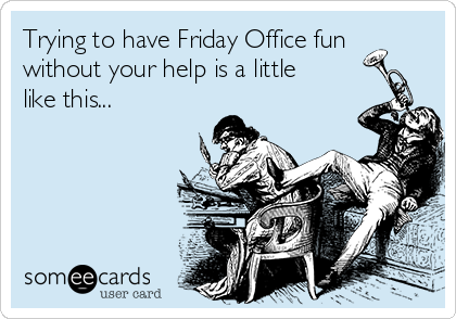 Trying to have Friday Office fun without your help is a little like this...