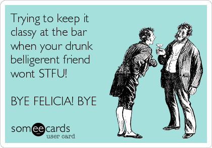 Trying to keep it classy at the bar when your drunk belligerent friend wont STFU!  BYE FELICIA! BYE