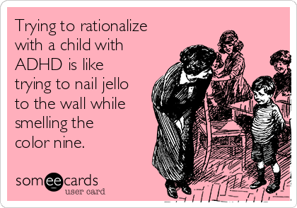 Trying to rationalize with a child with ADHD is like trying to nail jello to the wall while smelling the color nine.