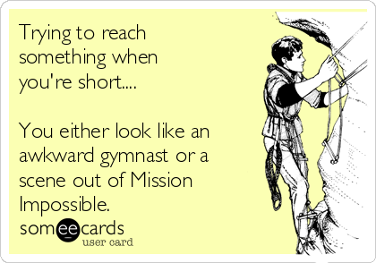 Trying to reach something when  you're short....  You either look like an awkward gymnast or a  scene out of Mission Impossible.