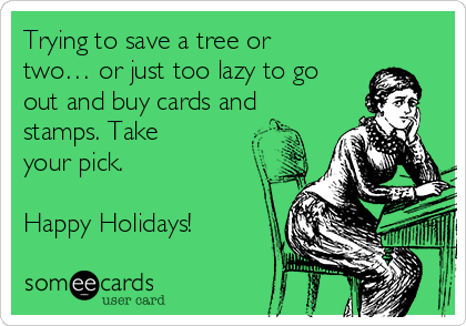 Trying to save a tree or two… or just too lazy to go out and buy cards and stamps. Take your pick.  Happy Holidays!