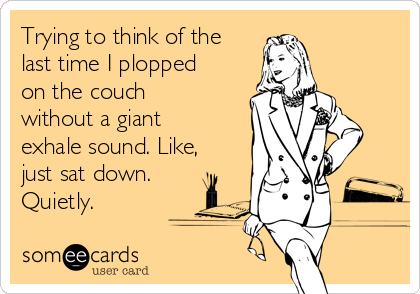 Trying to think of the last time I plopped on the couch without a giant exhale sound. Like, just sat down. Quietly.
