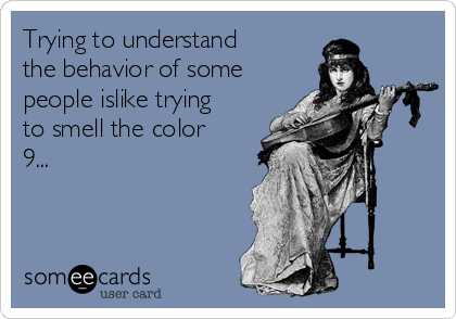 Trying to understand the behavior of some people islike trying to smell the color 9...