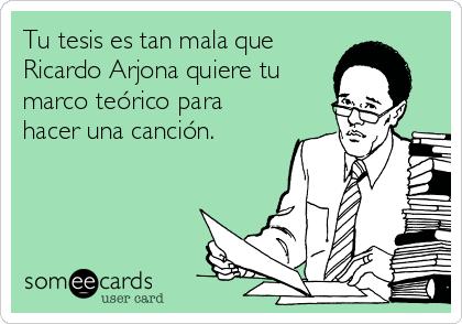 Tu tesis es tan mala que Ricardo Arjona quiere tu marco teórico para hacer una canción.