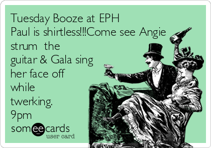 Tuesday Booze at EPH  Paul is shirtless!!!Come see Angie strum  the guitar & Gala sing her face off while twerking. 9pm