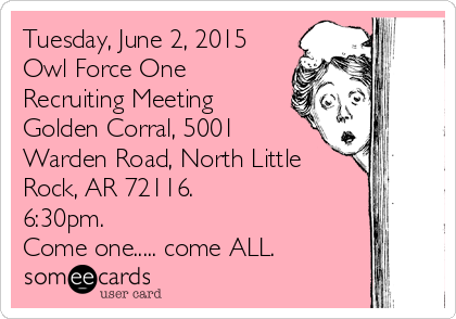 Tuesday, June 2, 2015 Owl Force One Recruiting Meeting Golden Corral, 5001 Warden Road, North Little Rock, AR 72116.  6:30pm.  Come one..... come ALL.