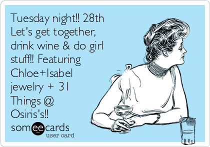 Tuesday night!! 28th Let's get together, drink wine & do girl stuff!! Featuring Chloe+Isabel jewelry + 31 Things @ Osiris's!!