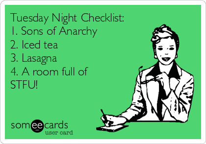 Tuesday Night Checklist: 1. Sons of Anarchy 2. Iced tea 3. Lasagna 4. A room full of STFU!