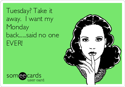Tuesday? Take it away.  I want my Monday back......said no one EVER!