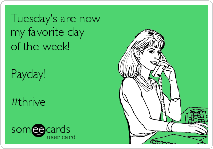 Tuesday's are now my favorite day of the week!  Payday!  #thrive