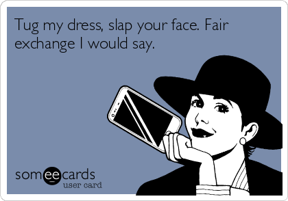 Tug my dress, slap your face. Fair exchange I would say.