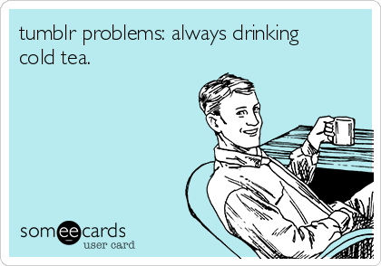 tumblr problems: always drinking cold tea.