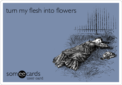 turn my flesh into flowers