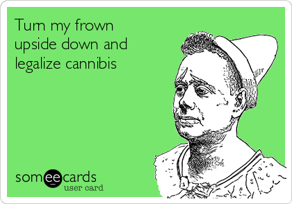 Turn my frown upside down and legalize cannibis
