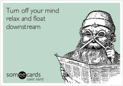 Turn off your mind relax and float downstream