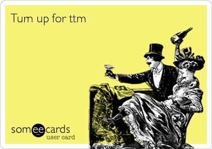 Turn up for ttm