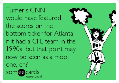 Turner's CNN would have featured the scores on the bottom ticker for Atlanta if it had a CFL team in the  1990s  but that point may now be seen as a moot one, eh?