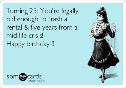 Turning 25: You're legally old enough to trash a rental & five years from a mid-life crisis!  Happy birthday !!