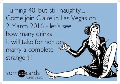 Turning 40, but still naughty...... Come join Claire in Las Vegas on 2 March 2016 - let's see how many drinks it will take for her to marry a complete stranger?!!